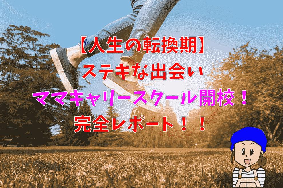 【人生の転換期】ステキな出会いママキャリースクール開校!完全レポート!!