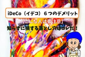 iDeCo(イデコ)6つのデメリット【こんな人は要注意】知らずに損する落とし穴はコレだ!